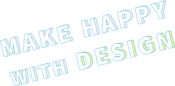 MAKE HAPPY WITH DESIGN